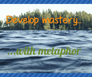 Develop Mastery with Metaphor